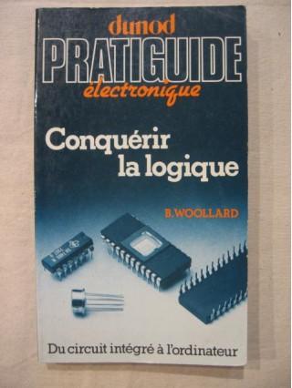 pratiguide électronique, conquérir la logique, du circuit intégré à l'ordinateur